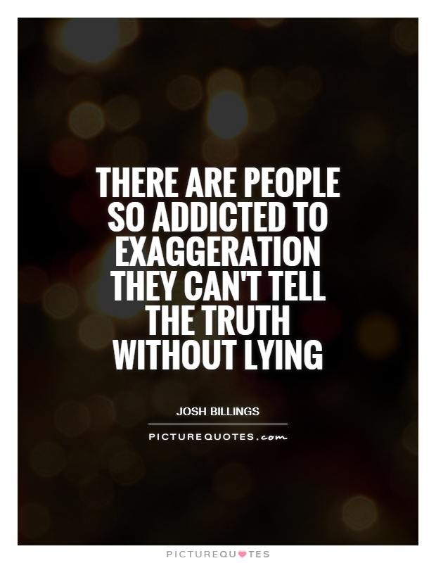 there are people so addicted to exaggeration they cant tell the truth without lying - quote: Josh Billings
